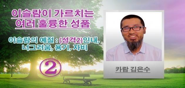 이슬람의 예절 : (성격2)인내, 너그러움, 용기, 자비 - 이슬람이 가르치는 여러 훌륭한 성품 - 카람 김은수