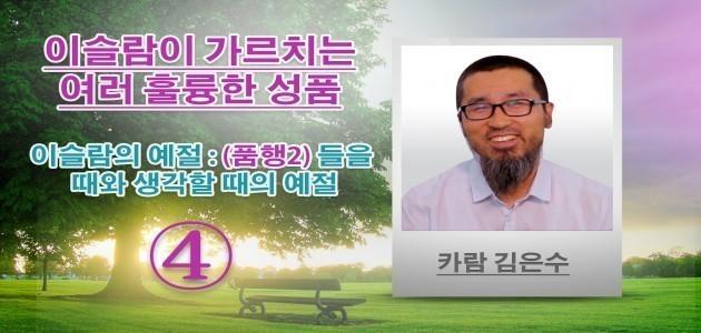이슬람의 예절 : (품행2) 들을 때와 생각할 때의 예절 - 이슬람이 가르치는 여러 훌륭한 성품- (4) - 카람 김은수