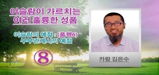 이슬람의 예절 : (품행6) 부부관계시의 예절 - 이슬람이 가르치는 여러 훌륭한 성품 - (8) - 카람 김은수