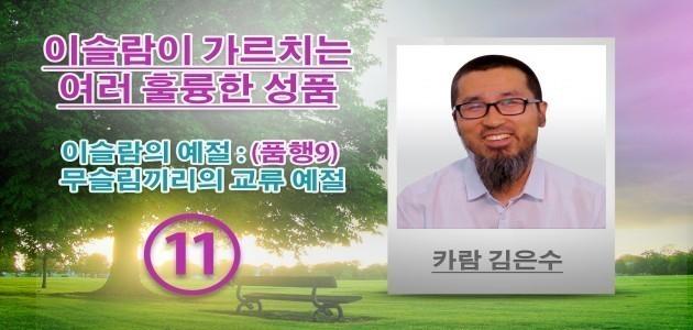 이슬람의 예절 : (품행9) 무슬림끼리의 교류 예절 - (11) - 이슬람이 가르치는 여러 훌륭한 성품 - 카람 김은수
