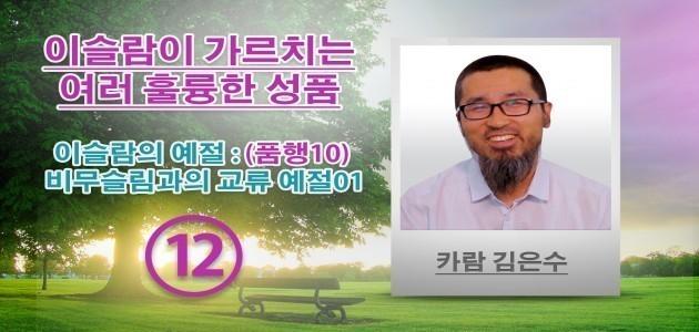 이슬람의 예절 : (품행10) 비무슬림과의 교류 예절01 - (12) - 이슬람이 가르치는 여러 훌륭한 성품 - 카람 김은수