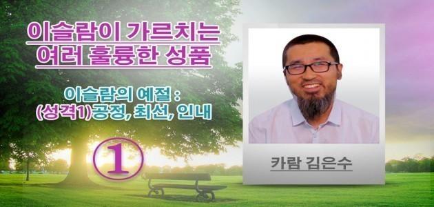 이슬람의 예절 : (성격1)공정, 최선, 인내 - 이슬람이 가르치는 여러 훌륭한 성품 - 카람 김은수