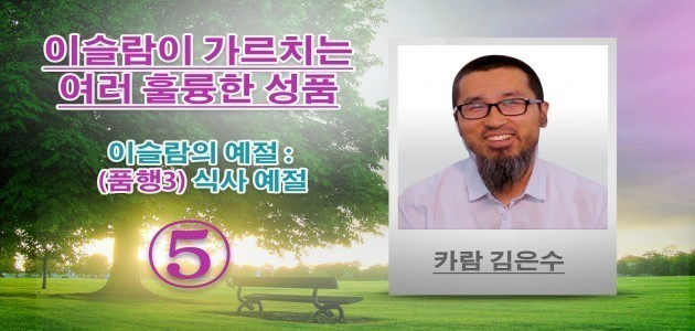 이슬람의 예절 : (품행3) 식사 예절 - 이슬람이 가르치는 여러 훌륭한 성품 (5) - 카람 김은수