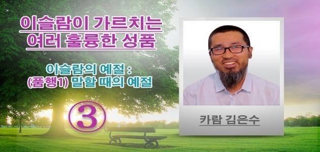 이슬람의 예절 : (품행1) 말할 때의 예절 - 이슬람이 가르치는 여러 훌륭한 성품 -(3)- 카람 김은수