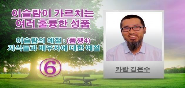 이슬람의 예절 : (품행4) 자식들과 배우자에 대한 예절 - 이슬람이 가르치는 여러 훌륭한 성품 - (6) - 카람 김은수