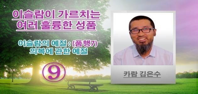 이슬람의 예절 : (품행7) 의복에 관한 예절 - 이슬람이 가르치는 여러 훌륭한 성품 - (9) - 카람 김은수