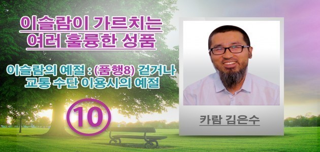 이슬람의 예절 : (품행8) 걷거나 교통 수단 이용시의 예절 - 이슬람이 가르치는 여러 훌륭한 성품 - (10) - 카람 김은수