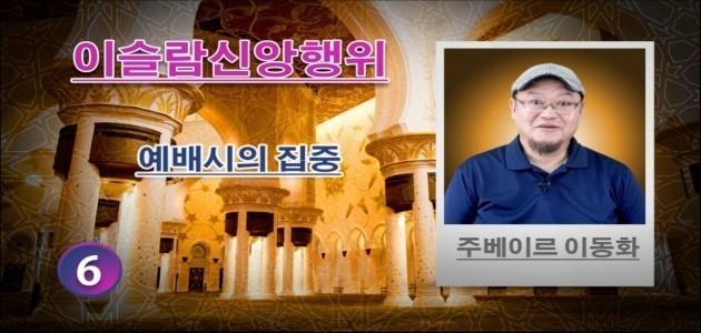예배시의 집중 - (6) - 이슬람신앙행위 - 주베이르 이동화